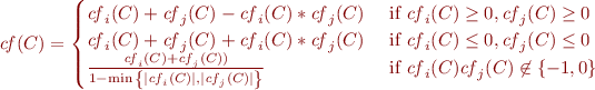 \begin{equation*} \mathit{cf}(C) = \begin{cases} \mathit{cf}_{i}(C)+ \mathit{cf}_{j}(C) - \mathit{cf}_{i}(C)*\mathit{cf}_{j}(C) & \text{ if } \mathit{cf}_{i}(C) \ge 0,\mathit{cf}_{j}(C) \ge 0  \   \mathit{cf}_{i}(C)+ \mathit{cf}_{j}(C) + \mathit{cf}_{i}(C)*\mathit{cf}_{j}(C) & \text{ if } \mathit{cf}_{i}(C) \le 0,\mathit{cf}_{j}(C) \le 0  \   \frac{\mathit{cf}_{i}(C) + \mathit{cf}_{j}(C))}{1- \min { \left \{ |\mathit{cf}_{i}(C)|, |\mathit{cf}_{j}(C)| \right \} }} & \text{ if } \mathit{cf}_{i}(C)\mathit{cf}_{j}(C) \not \in \left \{ -1,0 \right \}  \end{cases} \label{eq:cumulative} \end{equation*}